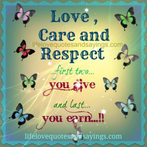 LOVE CARE AND RESPECT… first two you give and last you earn!
