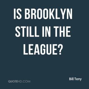 Bill Terry - Is Brooklyn still in the league?