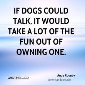 Andy Rooney - If dogs could talk, it would take a lot of the fun out ...