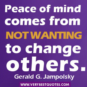 Change Others Quotes - Peace of mind comes from not wanting to change ...