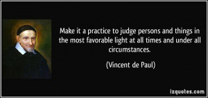Make it a practice to judge persons and things in the most favorable ...