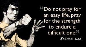 ... live, pray for the strength to endure a difficult one. - Bruce Lee