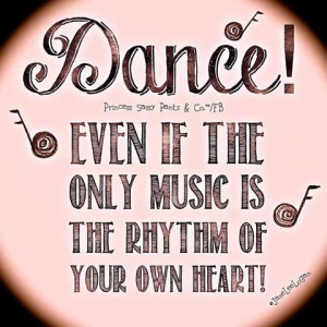 Dance even if the only music is the rhythm of your own heart