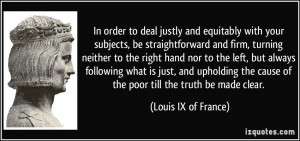 ... cause of the poor till the truth be made clear. - Louis IX of France