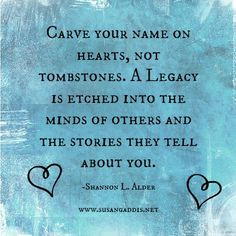 Carve your name on hearts, not tombstones. A legacy is etched into the ...