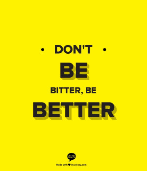 Dont Be Bitter, Be Better