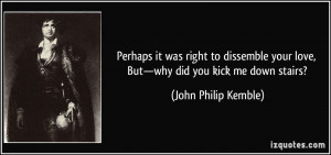 ... your love, But—why did you kick me down stairs? - John Philip Kemble