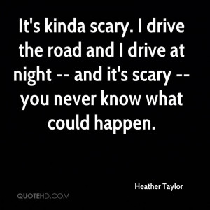 It's kinda scary. I drive the road and I drive at night -- and it's ...