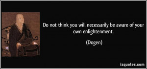 ... think you will necessarily be aware of your own enlightenment. - Dogen