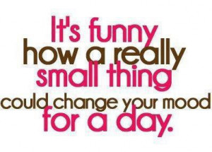 It's funny how a really small thing could change your mood for a day.