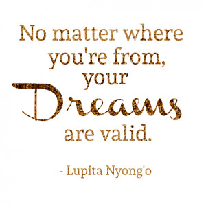 "... where you're from, your dreams are valid."" – Lupita Nyong'o"