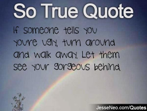 ... re ugly, turn around and walk away. Let them see your gorgeous behind