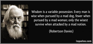 is wise when pursued by a mad dog, fewer when pursued by a mad woman ...