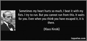 Sometimes my heart hurts so much, I beat it with my fists. I try to ...
