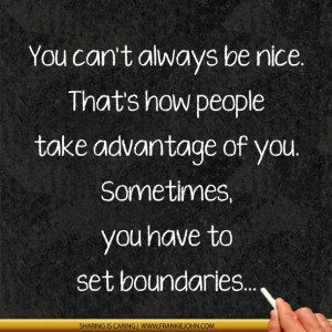 You can't always be nice. That's how people take advantage of you ...