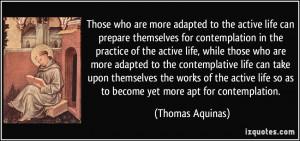 ... life so as to become yet more apt for contemplation. - Thomas Aquinas