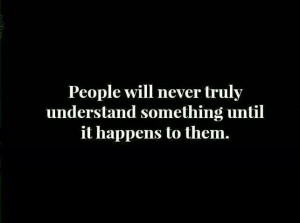 People will never truly understand something until it happens to them ...
