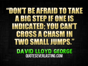 Don't be afraid to take a big step if one is indicated; you can't ...