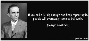 If you tell a lie big enough and keep repeating it, people will ...