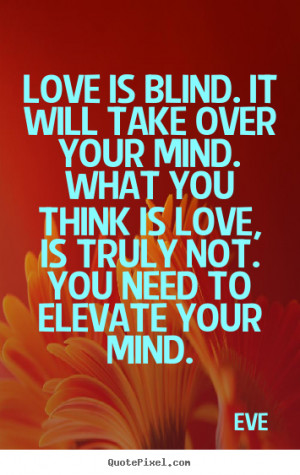 Love is blind. It will take over your mind. What you think is love, is ...