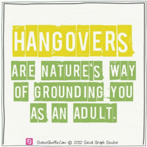 Hangovers are nature's way of grounding you as an adult.