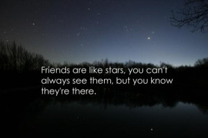 friends are like stars you can't always see them, but you know they're ...