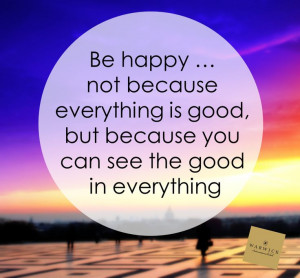 Be happy. Not because everything is good, but because you can see the ...