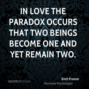 In love the paradox occurs that two beings become one and yet remain ...