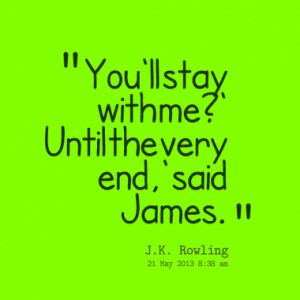 You'll stay with me?' Until the very end,' said James.