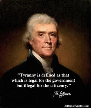 Tyranny is defined as that which is LEGAL for the Government, but ...