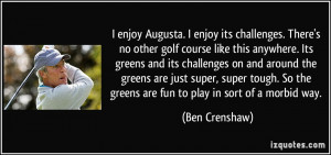 Augusta. I enjoy its challenges. There's no other golf course like ...