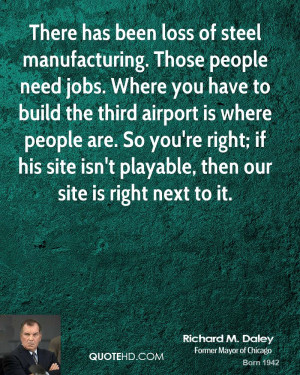 There has been loss of steel manufacturing. Those people need jobs ...