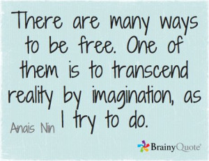 ... is to transcend reality by imagination, as I try to do. // Anais Nin