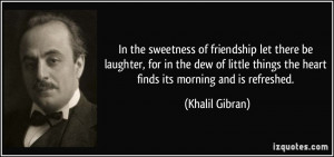... things the heart finds its morning and is refreshed. - Khalil Gibran