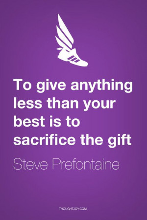 To give anything less than your best is to sacrifice the gift ...