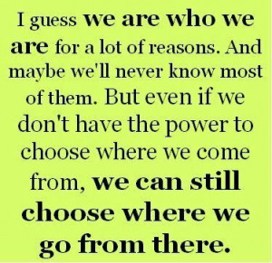 have the power to choose where we come from we can still choose where ...