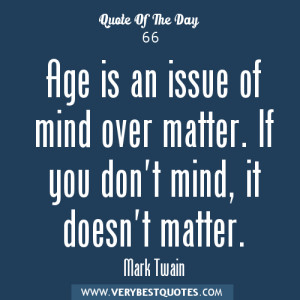 Aging quotes, Age is an issue of mind over matter. If you don't mind ...