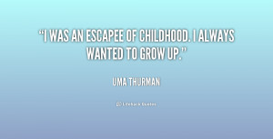 was an escapee of childhood. I always wanted to grow up.""
