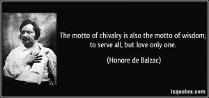 The motto of chivalry is also the motto of wisdom; to serve all, but ...