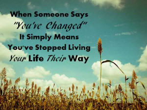 "... changed"" it simply means you've stopped living your life their way"