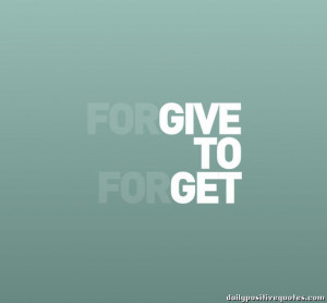 Forgive to forget, give to get.