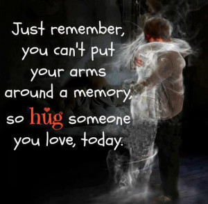 Just remember you can't put your arms around a memory so hug someone ...