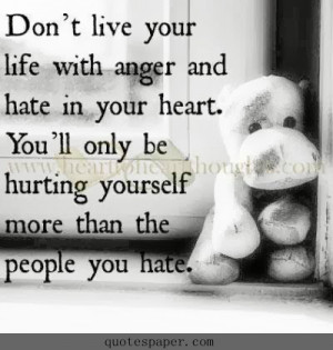 your life with anger and hate in your heart. You'll only be hurting ...