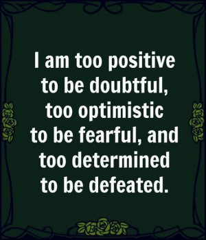 am too positive to be doubtfultoo optimistic to be fearfuland too ...