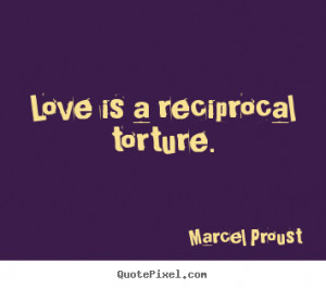 Love is a reciprocal torture. Marcel Proust best love quotes