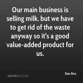 ... get rid of the waste anyway so it's a good value-added product for us