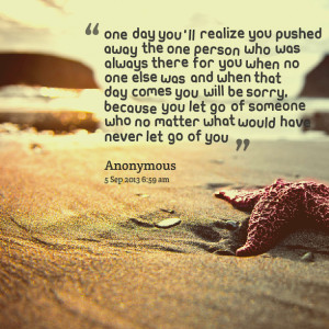 Quotes Picture: one day you'll realize you pushed away the one person ...