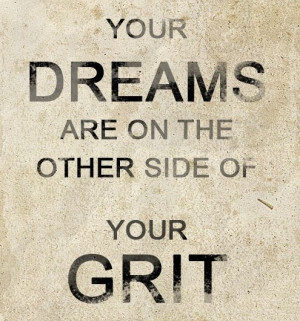 YOUR DREAMS ARE ON THE OTHER SIDE OF YOUR GRIT #grit #dreams #quotes