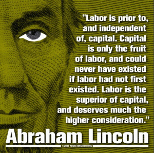 Labor is the superior of capital, and deserves much the higher ...