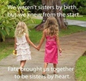 We weren't Sisters by birth but we knew from the start fate brought us ...